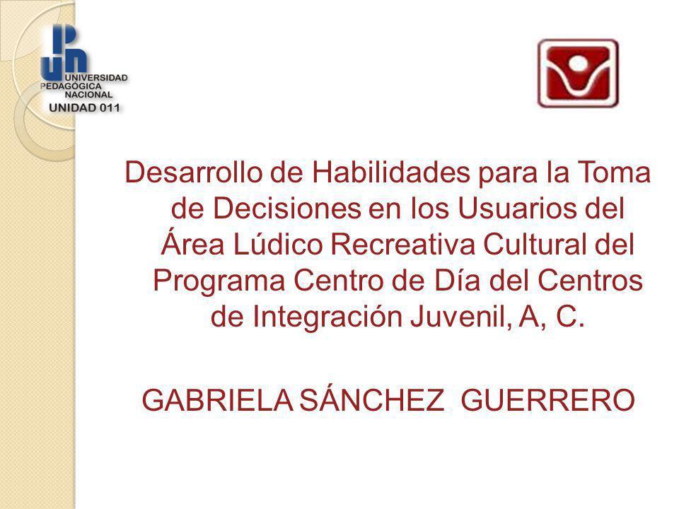 Desarrollo de Habilidades para la Toma de Decisiones en los Usuarios del Área Lúdico Recreativa Cultural del Programa Centro de Día del Centros de Integración Juvenil, A, C.