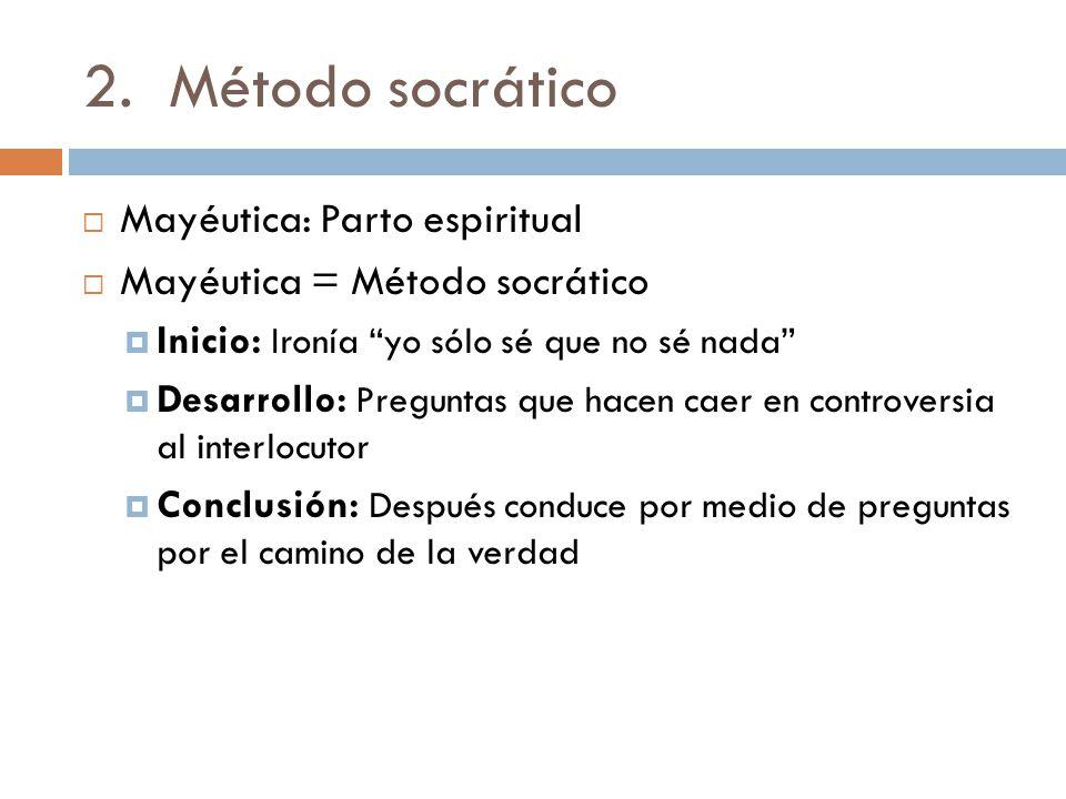 2.Método socrático Mayéutica: Parto espiritual Mayéutica = Método socrático Inicio: Ironía yo sólo sé que no sé nada Desarrollo: Preguntas que hacen c