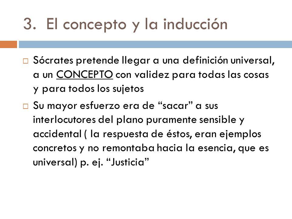 3.El concepto y la inducción Sócrates pretende llegar a la esencia de las cosas(1 ro Moral virtudes) en este proceso parte de lo singular y llega a lo universal Método Inductivo.