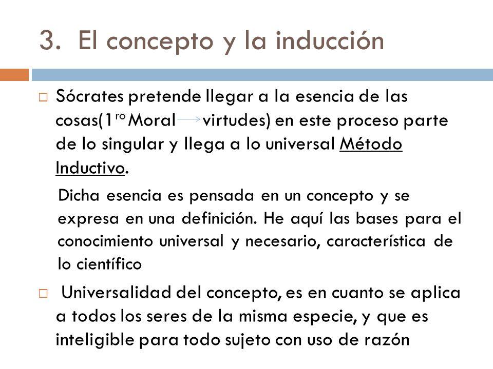 3.El concepto y la inducción Sócrates pretende llegar a la esencia de las cosas(1 ro Moral virtudes) en este proceso parte de lo singular y llega a lo