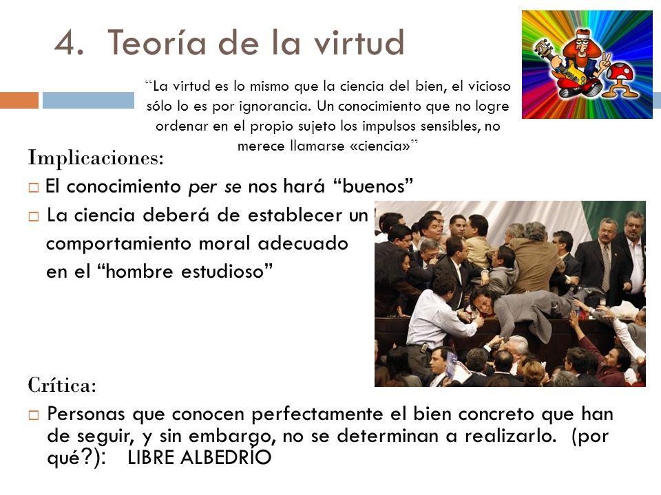 4.Teoría de la virtud La virtud es lo mismo que la ciencia del bien, el vicioso sólo lo es por ignorancia. Un conocimiento que no logre ordenar en el