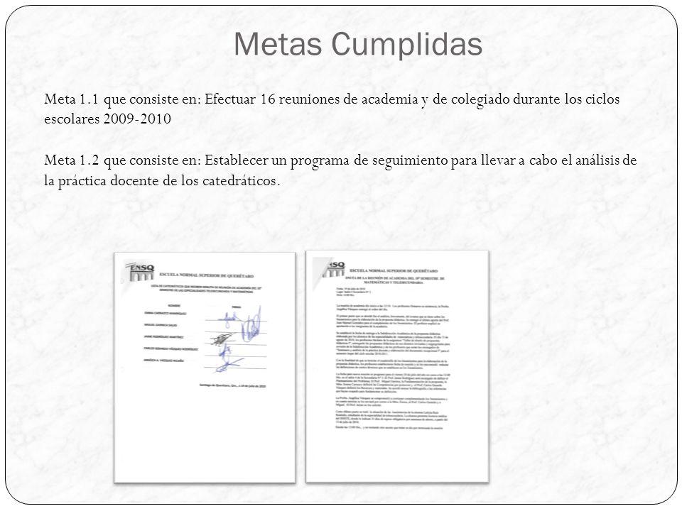 Metas Cumplidas Meta 1.1 que consiste en: Efectuar 16 reuniones de academia y de colegiado durante los ciclos escolares 2009-2010 Meta 1.2 que consiste en: Establecer un programa de seguimiento para llevar a cabo el análisis de la práctica docente de los catedráticos.