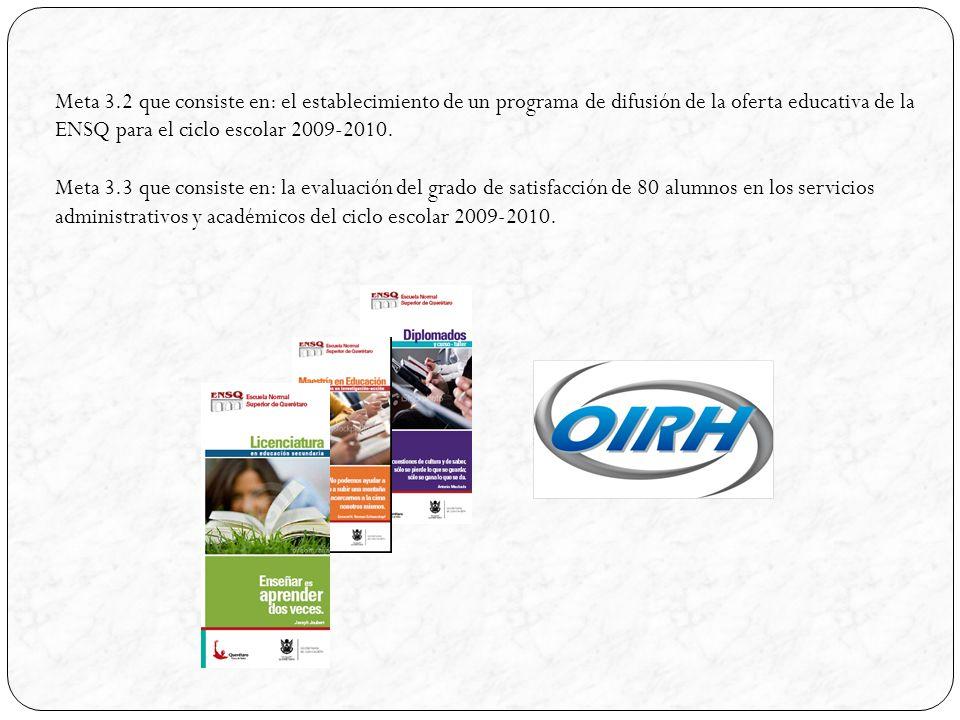Meta 3.2 que consiste en: el establecimiento de un programa de difusión de la oferta educativa de la ENSQ para el ciclo escolar 2009-2010.