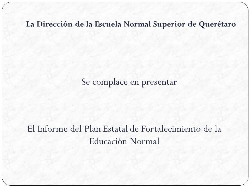 La Dirección de la Escuela Normal Superior de Querétaro Se complace en presentar El Informe del Plan Estatal de Fortalecimiento de la Educación Normal