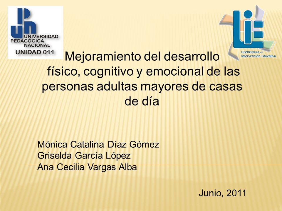 Mejoramiento del desarrollo físico, cognitivo y emocional de las personas adultas mayores de casas de día Mónica Catalina Díaz Gómez Griselda García López Ana Cecilia Vargas Alba Junio, 2011