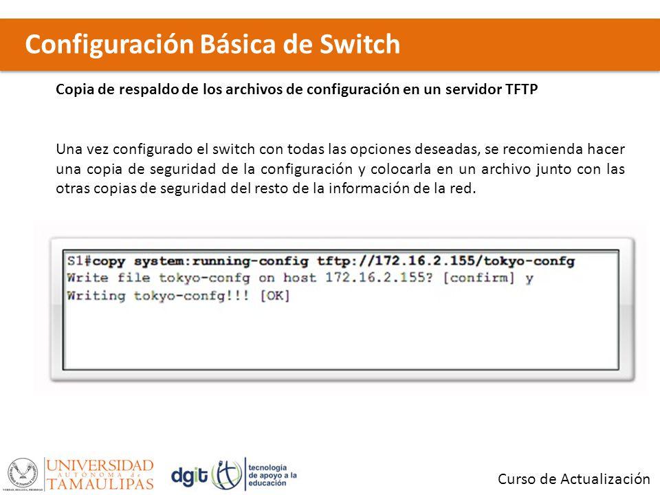 Configuración Básica de Switch Curso de Actualización Copia de respaldo de los archivos de configuración en un servidor TFTP Una vez configurado el sw