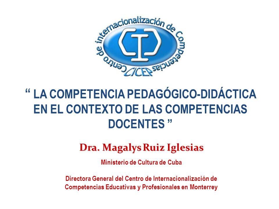 LA COMPETENCIA PEDAGÓGICO-DIDÁCTICA EN EL CONTEXTO DE LAS COMPETENCIAS DOCENTES Dra. Magalys Ruiz Iglesias Ministerio de Cultura de Cuba Directora Gen
