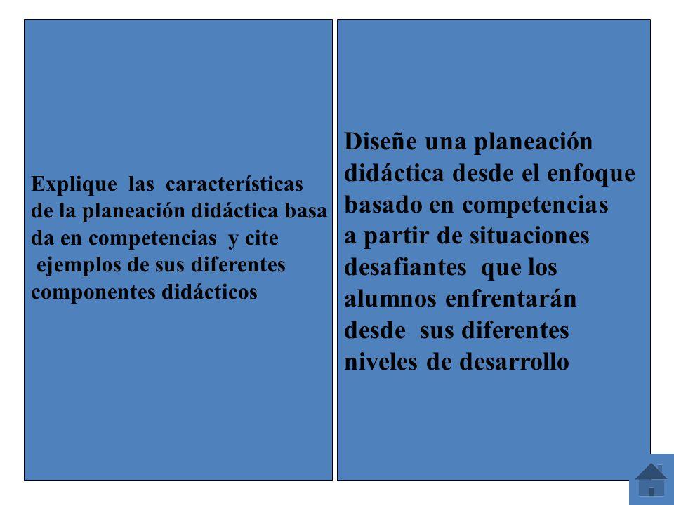 Explique las características de la planeación didáctica basa da en competencias y cite ejemplos de sus diferentes componentes didácticos Diseñe una pl