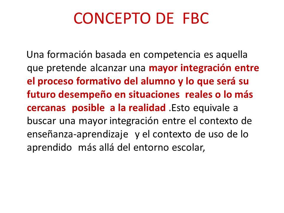 CONCEPTO DE FBC Una formación basada en competencia es aquella que pretende alcanzar una mayor integración entre el proceso formativo del alumno y lo