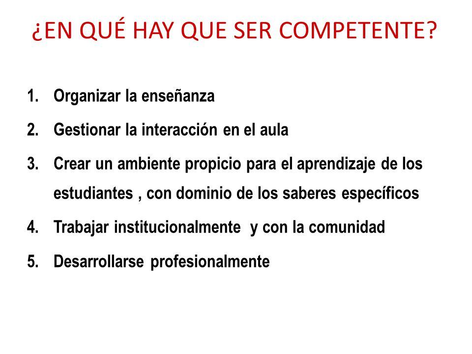 ¿EN QUÉ HAY QUE SER COMPETENTE? 1.Organizar la enseñanza 2.Gestionar la interacción en el aula 3.Crear un ambiente propicio para el aprendizaje de los
