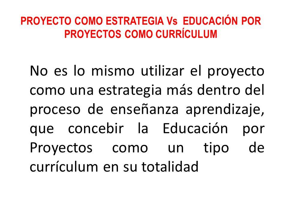PROYECTO COMO ESTRATEGIA Vs EDUCACIÓN POR PROYECTOS COMO CURRÍCULUM No es lo mismo utilizar el proyecto como una estrategia más dentro del proceso de