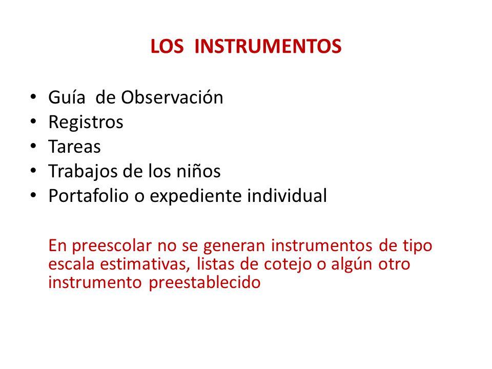 LOS INSTRUMENTOS Guía de Observación Registros Tareas Trabajos de los niños Portafolio o expediente individual En preescolar no se generan instrumento