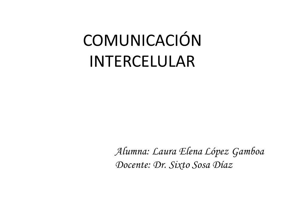 COMUNICACIÓN INTERCELULAR Alumna: Laura Elena López Gamboa Docente: Dr. Sixto Sosa Díaz