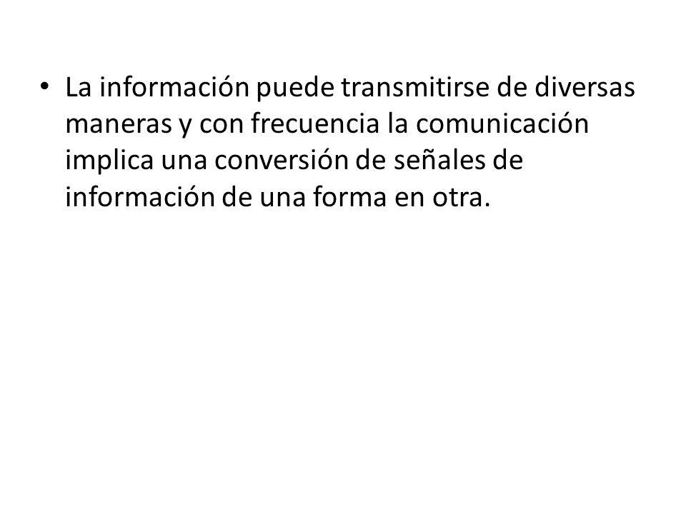 La información puede transmitirse de diversas maneras y con frecuencia la comunicación implica una conversión de señales de información de una forma e