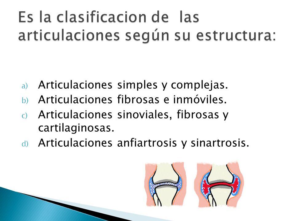 a) Articulaciones simples y complejas. b) Articulaciones fibrosas e inmóviles. c) Articulaciones sinoviales, fibrosas y cartilaginosas. d) Articulacio