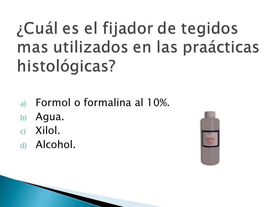 a) Formol o formalina al 10%. b) Agua. c) Xilol. d) Alcohol.