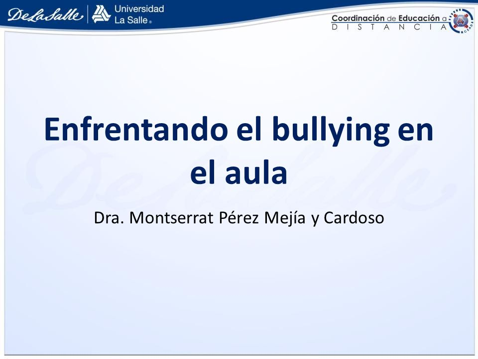 Enfrentando el bullying en el aula Dra. Montserrat Pérez Mejía y Cardoso