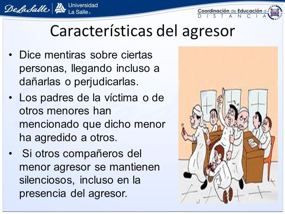 Características del agresor Dice mentiras sobre ciertas personas, llegando incluso a dañarlas o perjudicarlas. Los padres de la víctima o de otros men