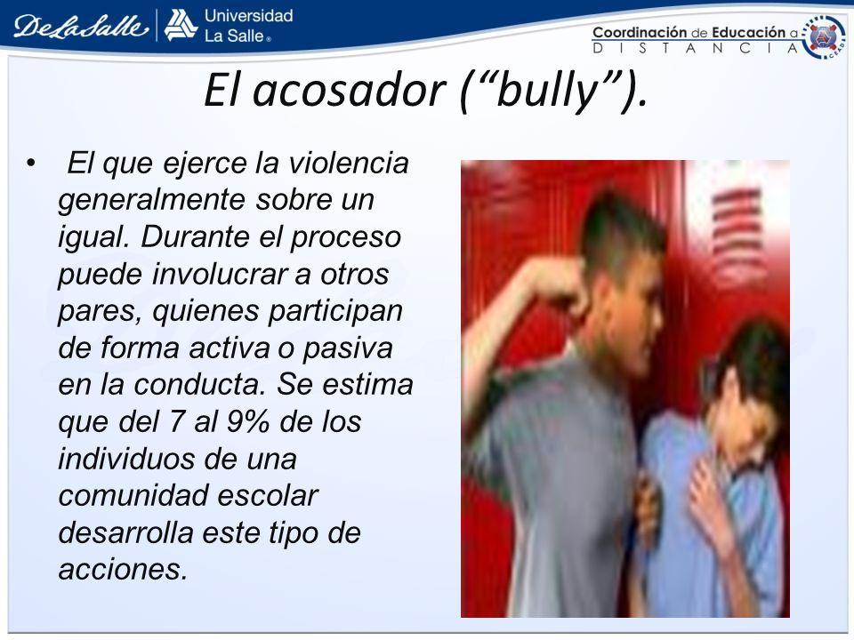 El acosador (bully). El que ejerce la violencia generalmente sobre un igual. Durante el proceso puede involucrar a otros pares, quienes participan de