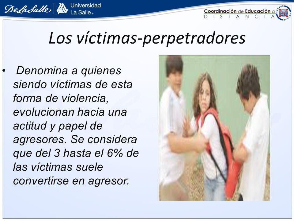 Los víctimas-perpetradores Denomina a quienes siendo víctimas de esta forma de violencia, evolucionan hacia una actitud y papel de agresores. Se consi