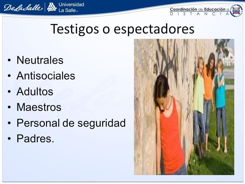 Testigos o espectadores Neutrales Antisociales Adultos Maestros Personal de seguridad Padres.