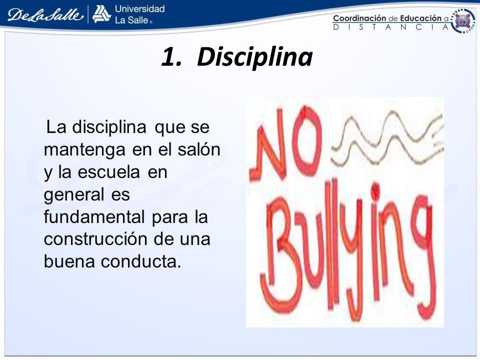 1. Disciplina La disciplina que se mantenga en el salón y la escuela en general es fundamental para la construcción de una buena conducta.