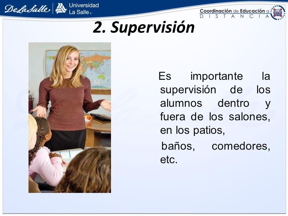 2. Supervisión Es importante la supervisión de los alumnos dentro y fuera de los salones, en los patios, baños, comedores, etc.