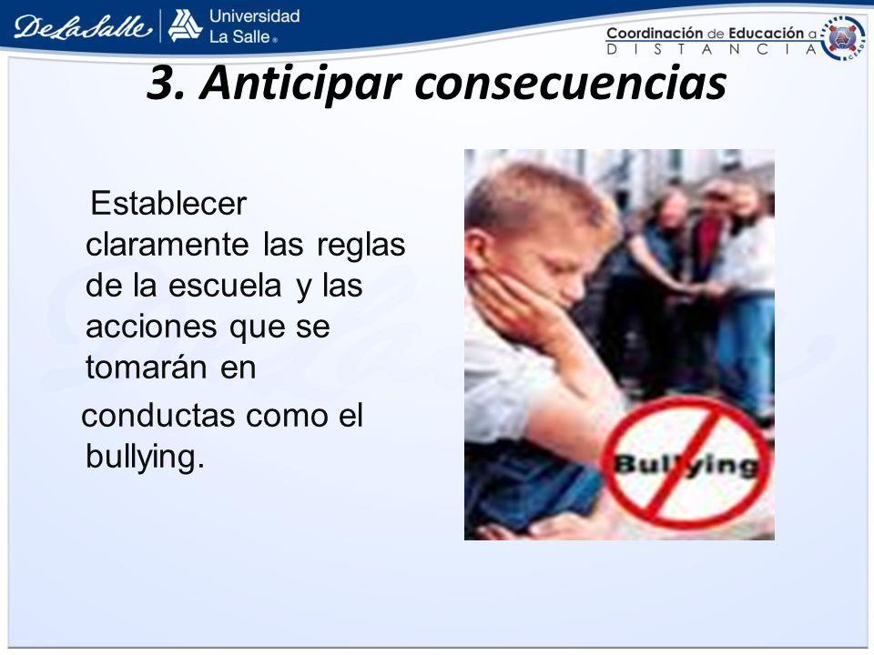 3. Anticipar consecuencias Establecer claramente las reglas de la escuela y las acciones que se tomarán en conductas como el bullying.