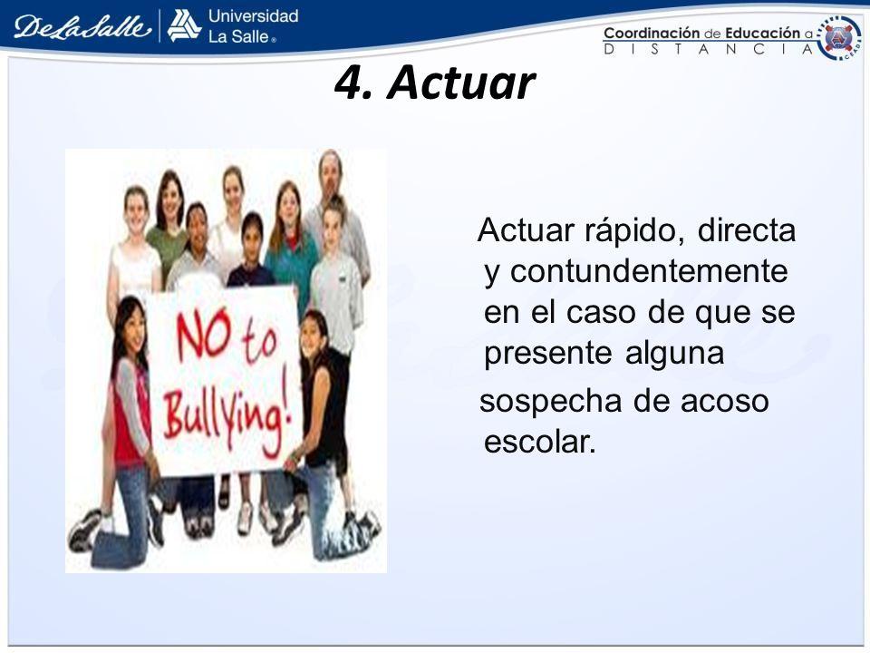 4. Actuar Actuar rápido, directa y contundentemente en el caso de que se presente alguna sospecha de acoso escolar.