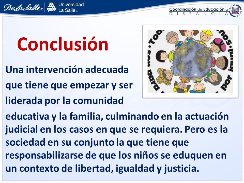 Conclusión Una intervención adecuada que tiene que empezar y ser liderada por la comunidad educativa y la familia, culminando en la actuación judicial