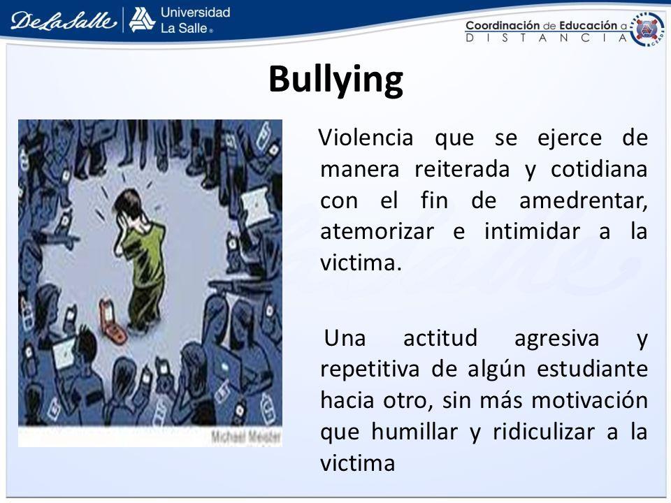 Bullying Violencia que se ejerce de manera reiterada y cotidiana con el fin de amedrentar, atemorizar e intimidar a la victima. Una actitud agresiva y