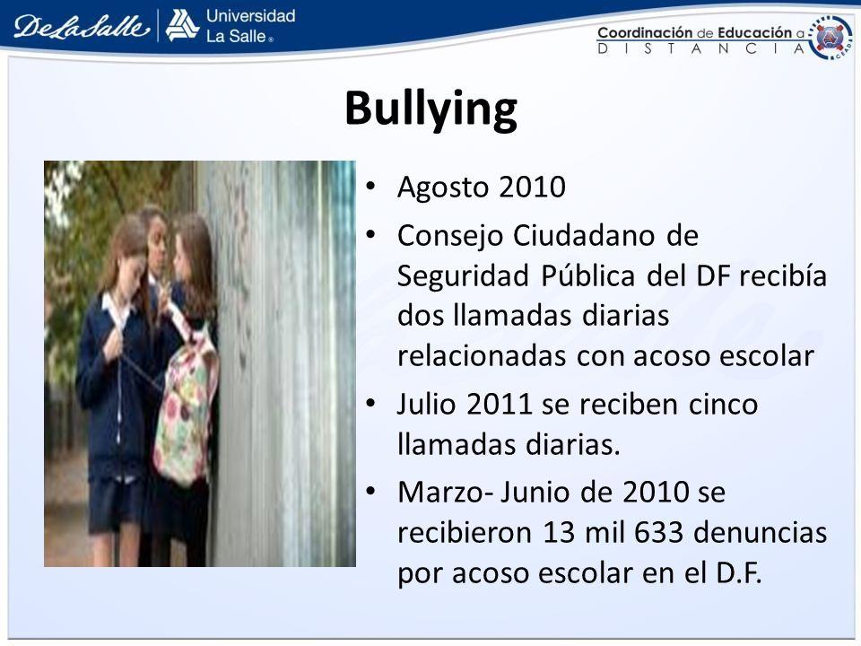 Bullying Agosto 2010 Consejo Ciudadano de Seguridad Pública del DF recibía dos llamadas diarias relacionadas con acoso escolar Julio 2011 se reciben c