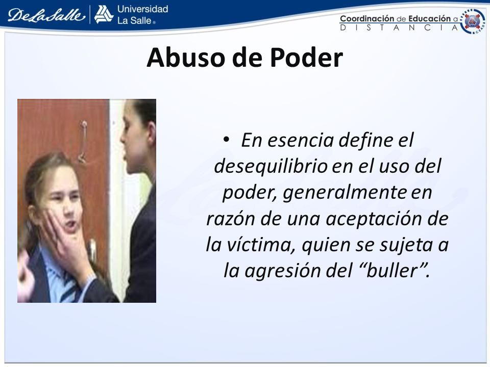 Abuso de Poder En esencia define el desequilibrio en el uso del poder, generalmente en razón de una aceptación de la víctima, quien se sujeta a la agr
