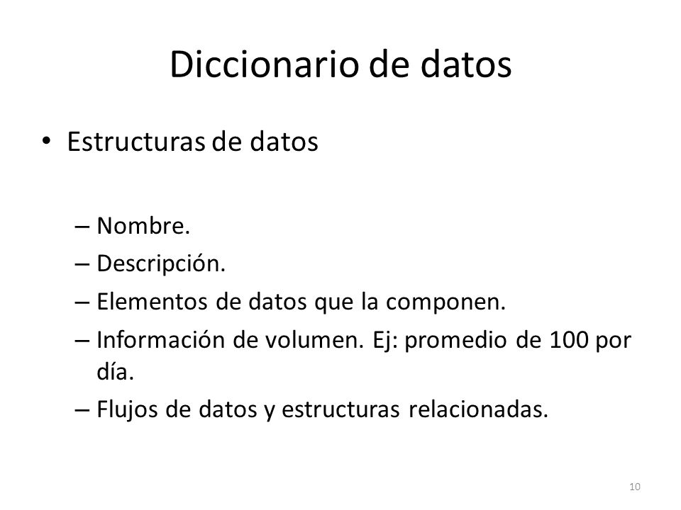 Diccionario de datos Estructuras de datos – Nombre. – Descripción. – Elementos de datos que la componen. – Información de volumen. Ej: promedio de 100