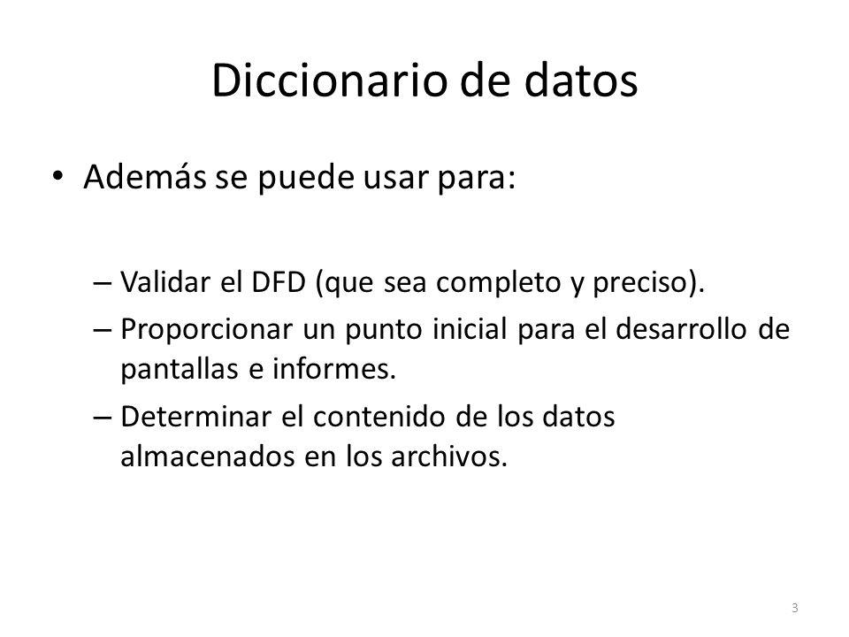 Diccionario de datos Además se puede usar para: – Validar el DFD (que sea completo y preciso). – Proporcionar un punto inicial para el desarrollo de p
