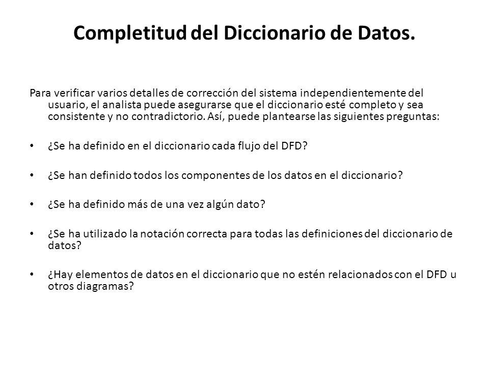 Completitud del Diccionario de Datos. Para verificar varios detalles de corrección del sistema independientemente del usuario, el analista puede asegu