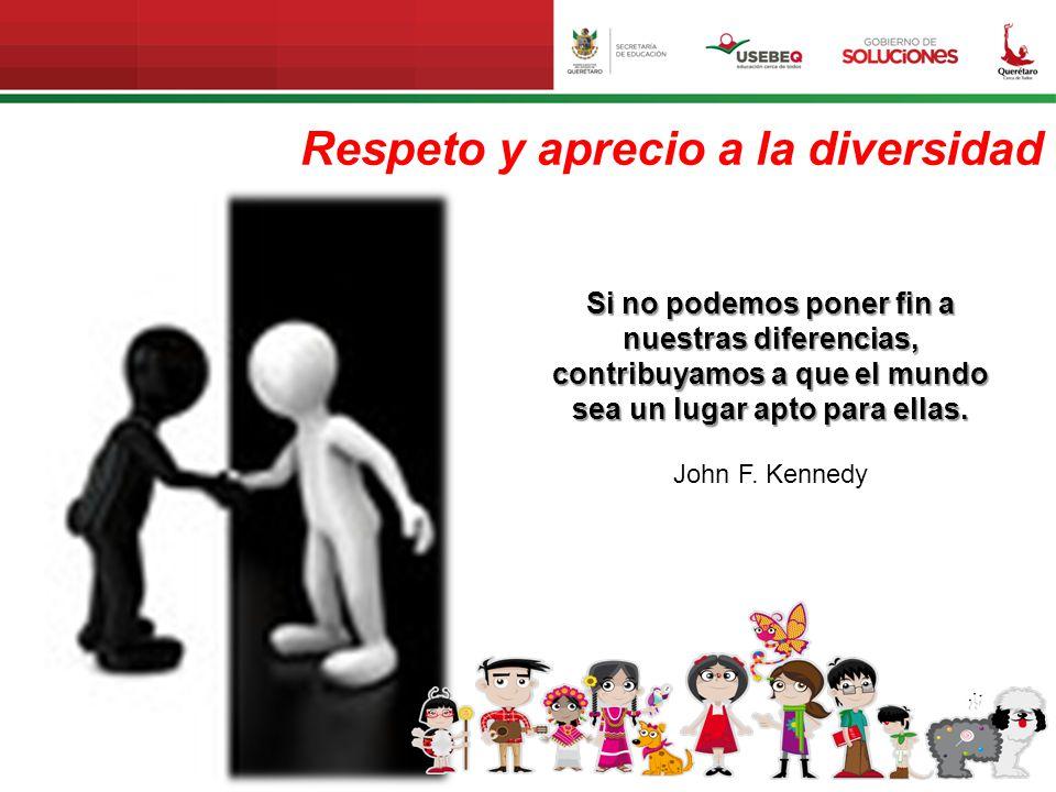 Respeto y aprecio a la diversidad Si no podemos poner fin a nuestras diferencias, contribuyamos a que el mundo sea un lugar apto para ellas. John F. K