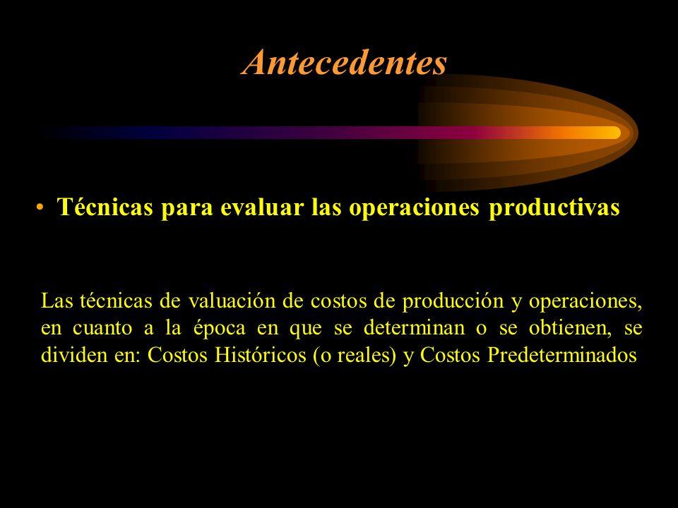 Técnicas para evaluar las operaciones productivas Antecedentes Las técnicas de valuación de costos de producción y operaciones, en cuanto a la época en que se determinan o se obtienen, se dividen en: Costos Históricos (o reales) y Costos Predeterminados