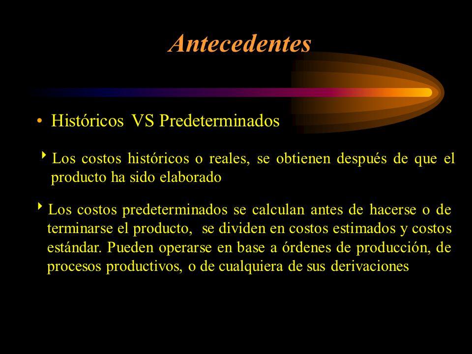 Históricos VS Predeterminados Antecedentes Los costos históricos o reales, se obtienen después de que el producto ha sido elaborado Los costos predeterminados se calculan antes de hacerse o de terminarse el producto, se dividen en costos estimados y costos estándar.