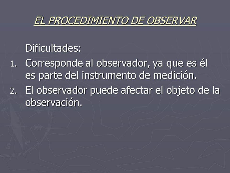 EL PROCEDIMIENTO DE OBSERVAR Dificultades: 1. Corresponde al observador, ya que es él es parte del instrumento de medición. 2. El observador puede afe