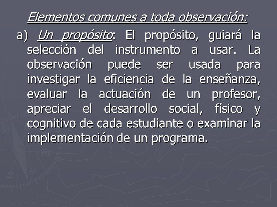 Elementos comunes a toda observación: a) Un propósito: El propósito, guiará la selección del instrumento a usar. La observación puede ser usada para i