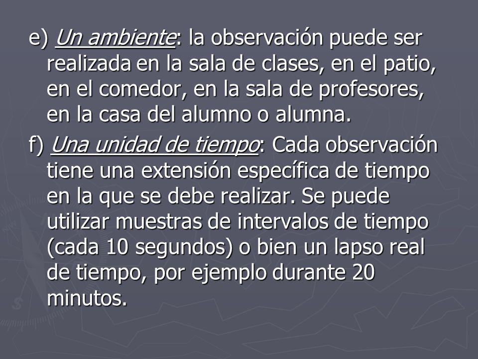 e) Un ambiente: la observación puede ser realizada en la sala de clases, en el patio, en el comedor, en la sala de profesores, en la casa del alumno o