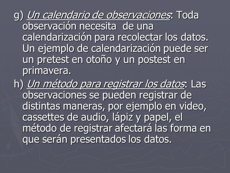g) Un calendario de observaciones: Toda observación necesita de una calendarización para recolectar los datos. Un ejemplo de calendarización puede ser