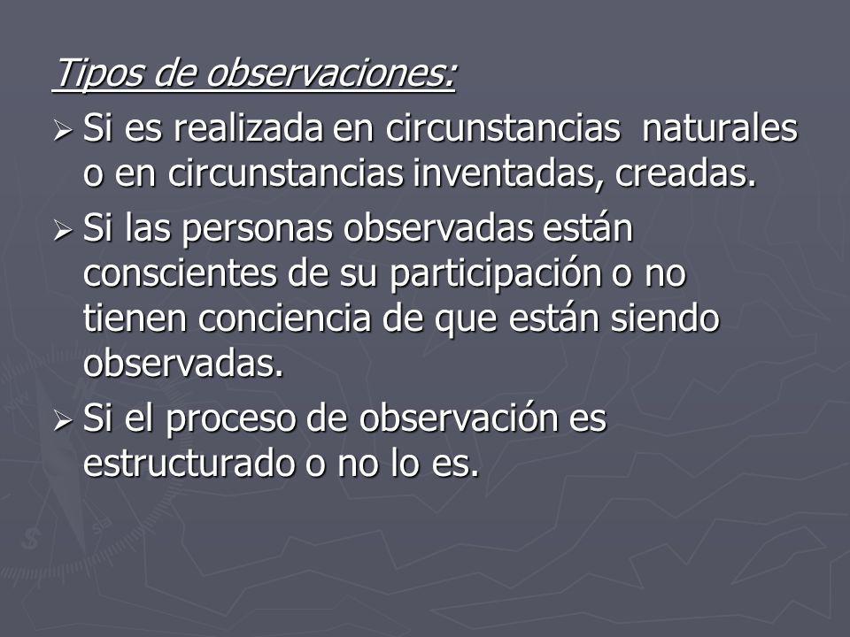 Tipos de observaciones: Si es realizada en circunstancias naturales o en circunstancias inventadas, creadas. Si es realizada en circunstancias natural
