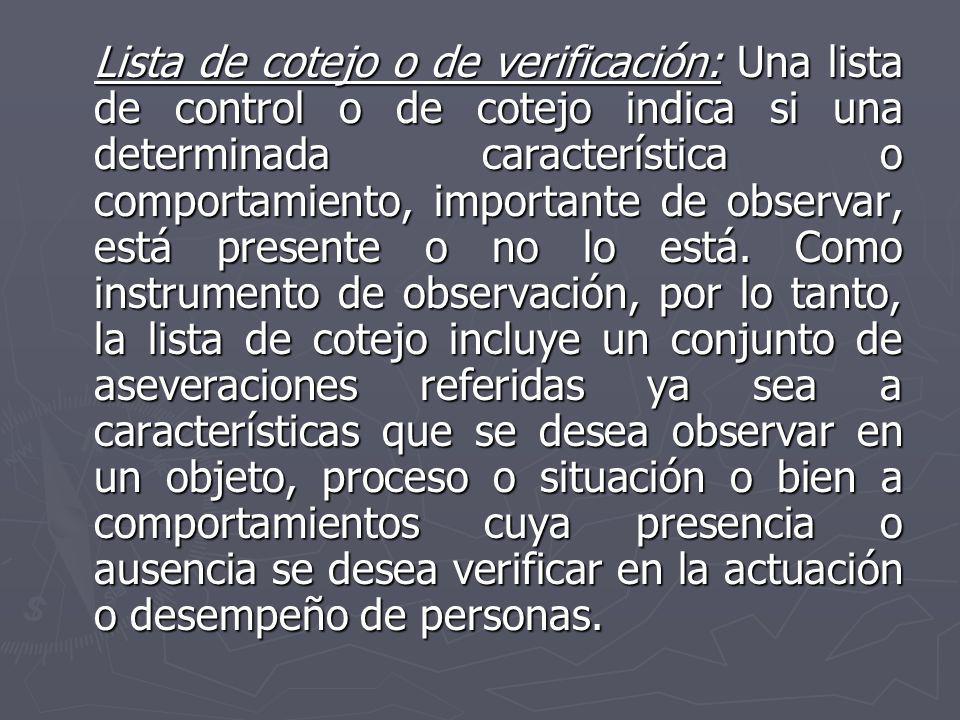 Lista de cotejo o de verificación: Una lista de control o de cotejo indica si una determinada característica o comportamiento, importante de observar,
