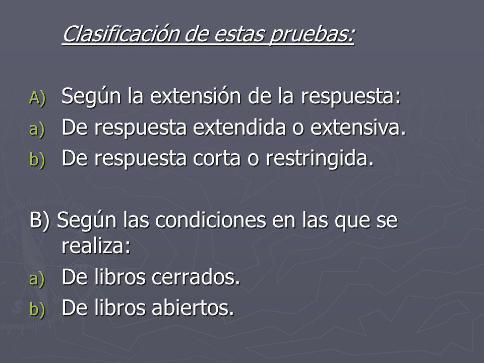 Clasificación de estas pruebas: A) Según la extensión de la respuesta: a) De respuesta extendida o extensiva. b) De respuesta corta o restringida. B)