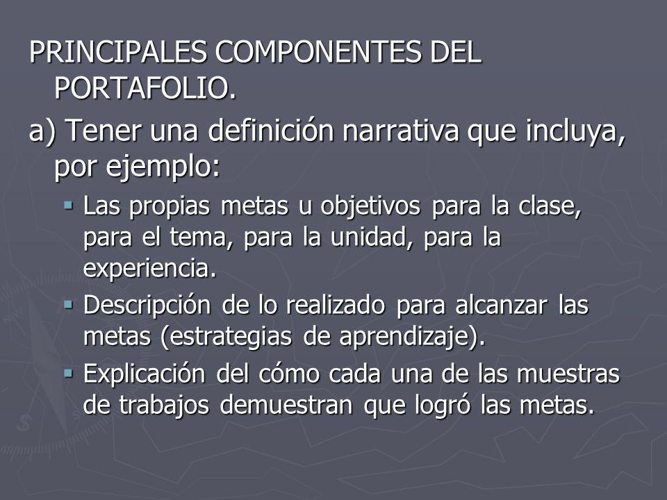 PRINCIPALES COMPONENTES DEL PORTAFOLIO. a) Tener una definición narrativa que incluya, por ejemplo: Las propias metas u objetivos para la clase, para