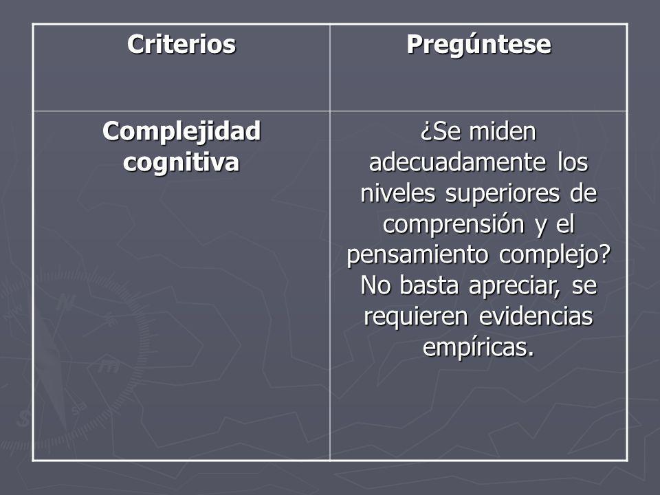 CriteriosPregúntese Complejidad cognitiva ¿Se miden adecuadamente los niveles superiores de comprensión y el pensamiento complejo? No basta apreciar,