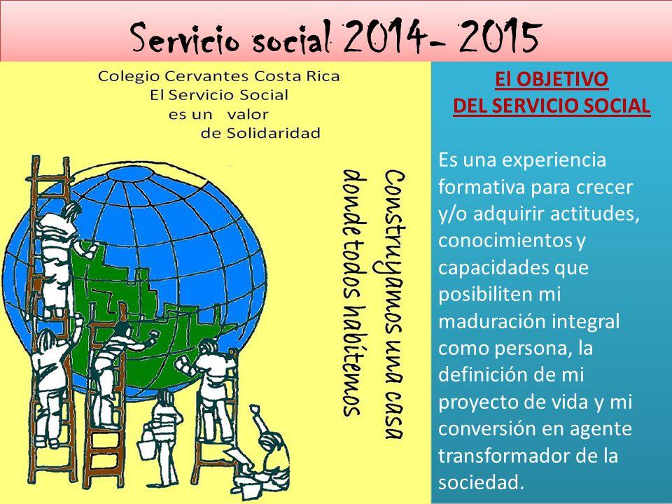 Servicio social 2014- 2015 El OBJETIVO DEL SERVICIO SOCIAL Es una experiencia formativa para crecer y/o adquirir actitudes, conocimientos y capacidade