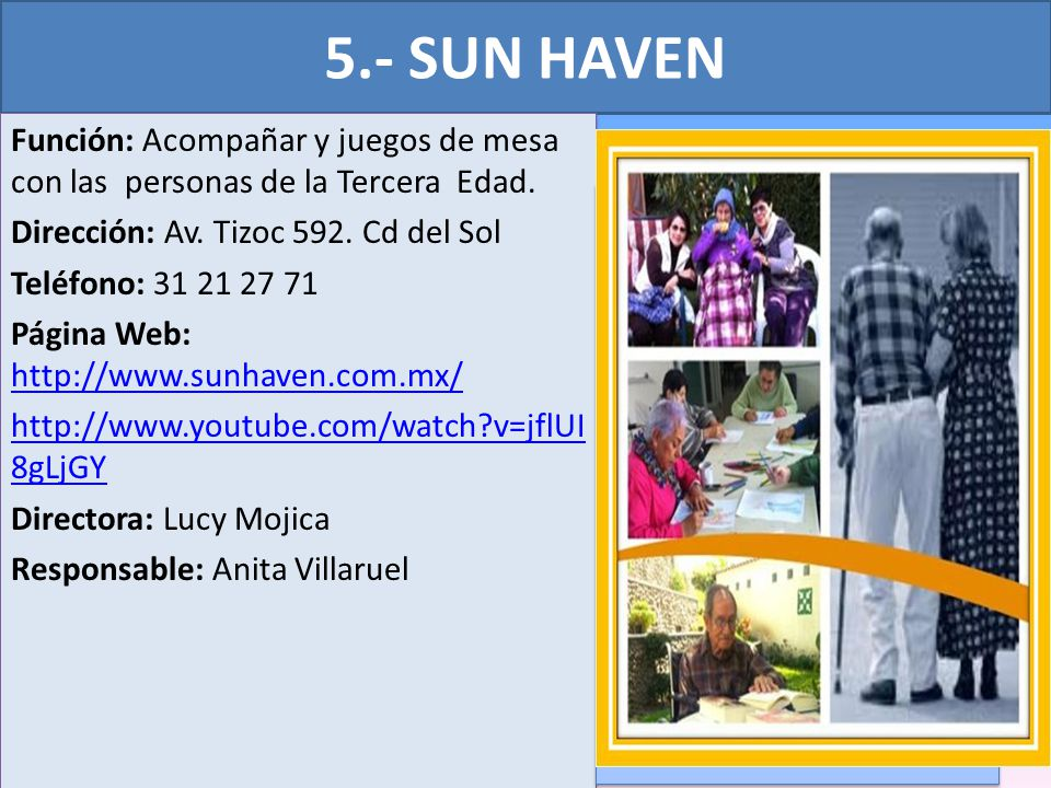 5.- SUN HAVEN Función: Acompañar y juegos de mesa con las personas de la Tercera Edad. Dirección: Av. Tizoc 592. Cd del Sol Teléfono: 31 21 27 71 Pági